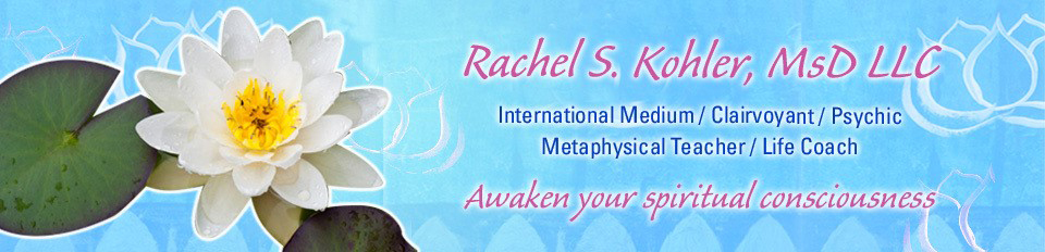 Dr. Rachel S. Kohler, LLC, International Medium, Clairvoyant, Psychic, Metaphysical Teacher, Life Coach: Awaken your spiritual conciousness.